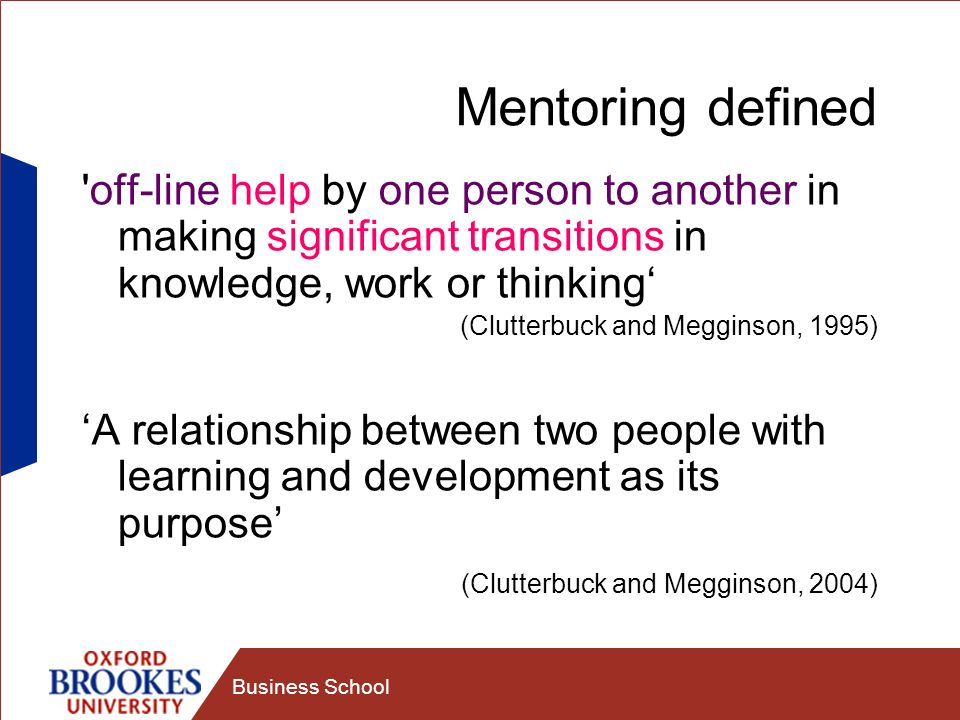 Business School Mentoring defined off-line help by one person to another in making significant transitions in knowledge, work or thinking (Clutterbuck and Megginson, 1995) A relationship between two people with learning and development as its purpose (Clutterbuck and Megginson, 2004)