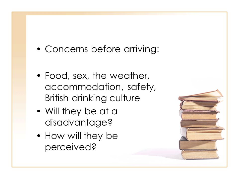Concerns before arriving: Food, sex, the weather, accommodation, safety, British drinking culture Will they be at a disadvantage? How will they be per
