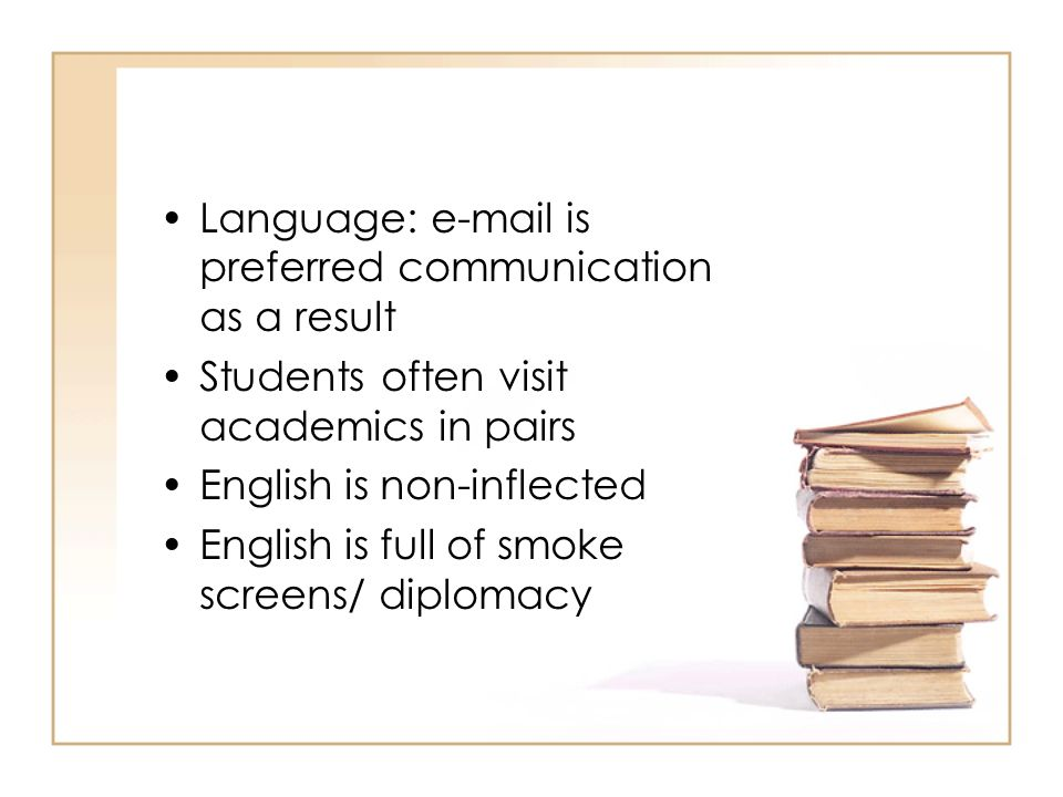 Language: e-mail is preferred communication as a result Students often visit academics in pairs English is non-inflected English is full of smoke scre