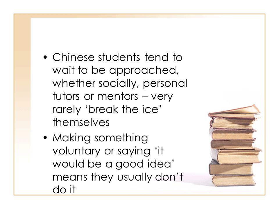 Chinese students tend to wait to be approached, whether socially, personal tutors or mentors – very rarely break the ice themselves Making something v