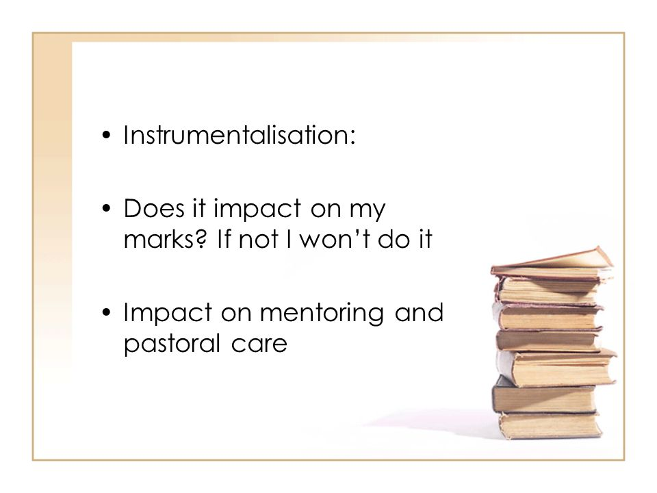 Instrumentalisation: Does it impact on my marks? If not I wont do it Impact on mentoring and pastoral care