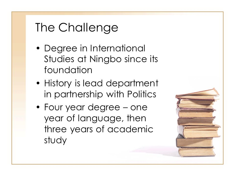 The Challenge Degree in International Studies at Ningbo since its foundation History is lead department in partnership with Politics Four year degree