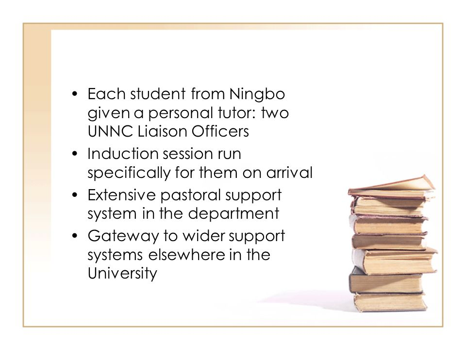 Each student from Ningbo given a personal tutor: two UNNC Liaison Officers Induction session run specifically for them on arrival Extensive pastoral s