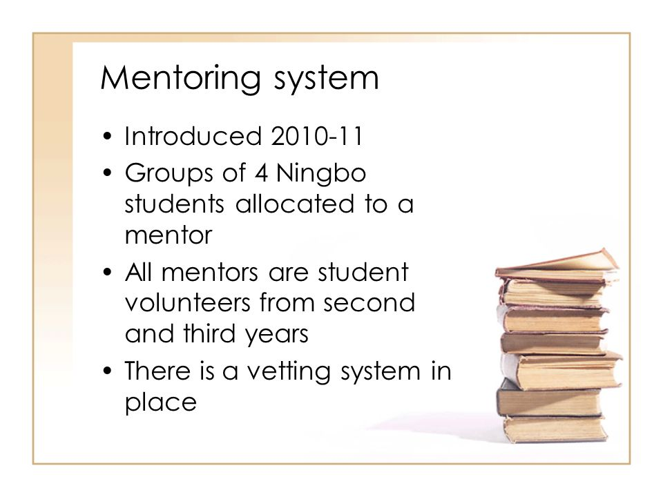 Mentoring system Introduced 2010-11 Groups of 4 Ningbo students allocated to a mentor All mentors are student volunteers from second and third years T
