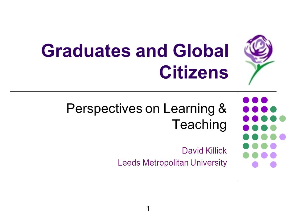 1 Graduates and Global Citizens Perspectives on Learning & Teaching David Killick Leeds Metropolitan University