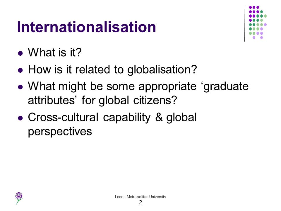 2 Internationalisation What is it? How is it related to globalisation? What might be some appropriate graduate attributes for global citizens? Cross-c