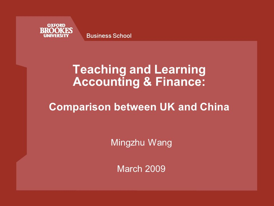 Business School Teaching and Learning Accounting & Finance: Comparison between UK and China Mingzhu Wang March 2009