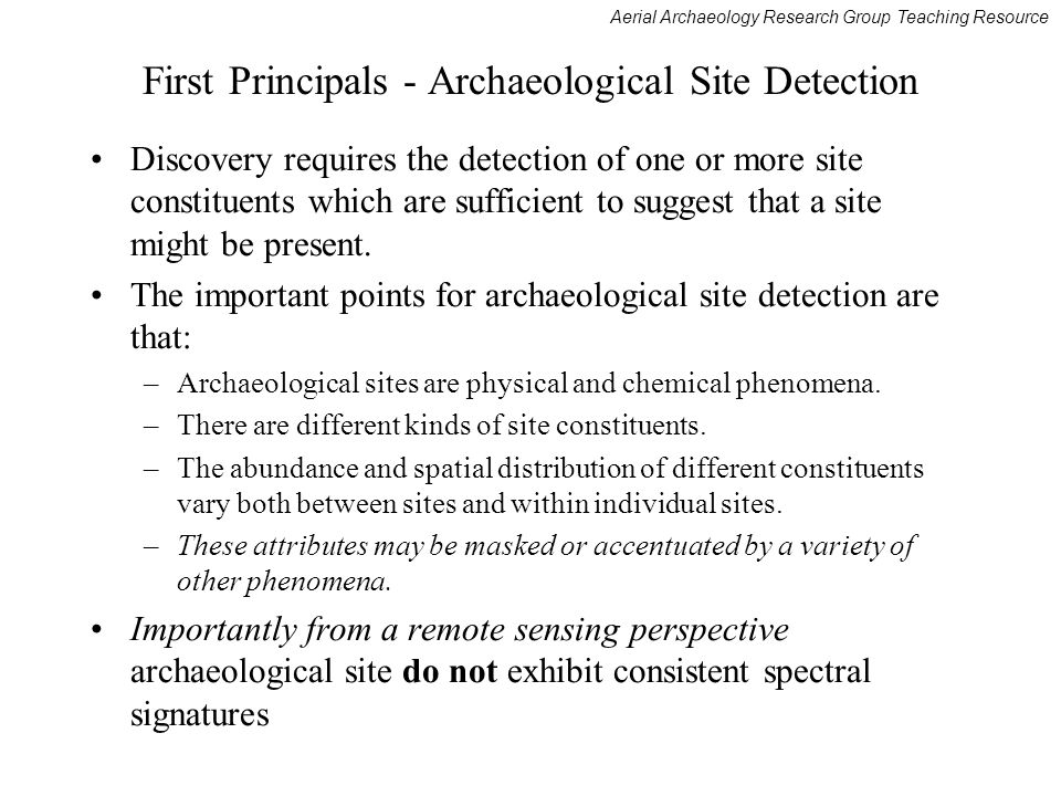 Aerial Archaeology Research Group Teaching Resource First Principals - Archaeological Site Detection Discovery requires the detection of one or more site constituents which are sufficient to suggest that a site might be present.