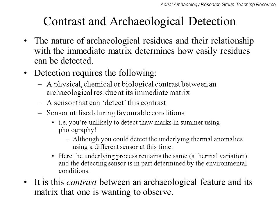Aerial Archaeology Research Group Teaching Resource Contrast and Archaeological Detection The nature of archaeological residues and their relationship with the immediate matrix determines how easily residues can be detected.