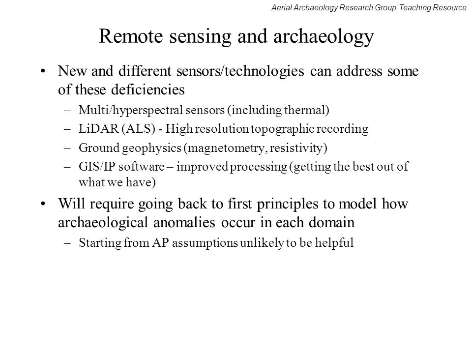 Aerial Archaeology Research Group Teaching Resource Remote sensing and archaeology New and different sensors/technologies can address some of these deficiencies –Multi/hyperspectral sensors (including thermal) –LiDAR (ALS) - High resolution topographic recording –Ground geophysics (magnetometry, resistivity) –GIS/IP software – improved processing (getting the best out of what we have) Will require going back to first principles to model how archaeological anomalies occur in each domain –Starting from AP assumptions unlikely to be helpful