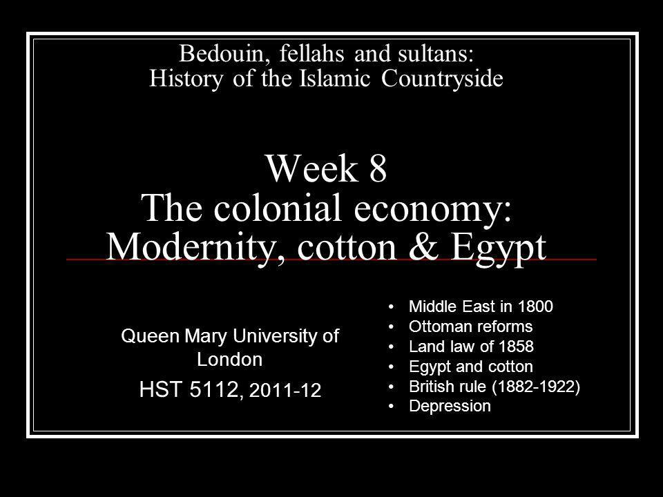 Bedouin, fellahs and sultans: History of the Islamic Countryside Week 8 The colonial economy: Modernity, cotton & Egypt Queen Mary University of London HST 5112, 2011-12 Middle East in 1800 Ottoman reforms Land law of 1858 Egypt and cotton British rule (1882-1922) Depression