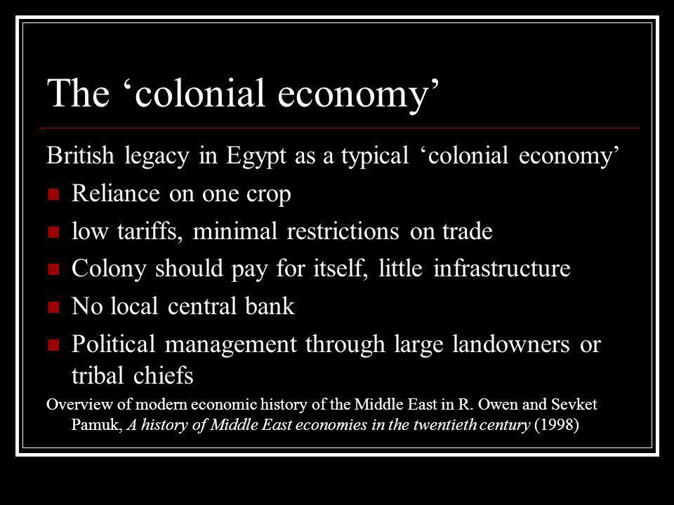 The colonial economy British legacy in Egypt as a typical colonial economy Reliance on one crop low tariffs, minimal restrictions on trade Colony should pay for itself, little infrastructure No local central bank Political management through large landowners or tribal chiefs Overview of modern economic history of the Middle East in R.