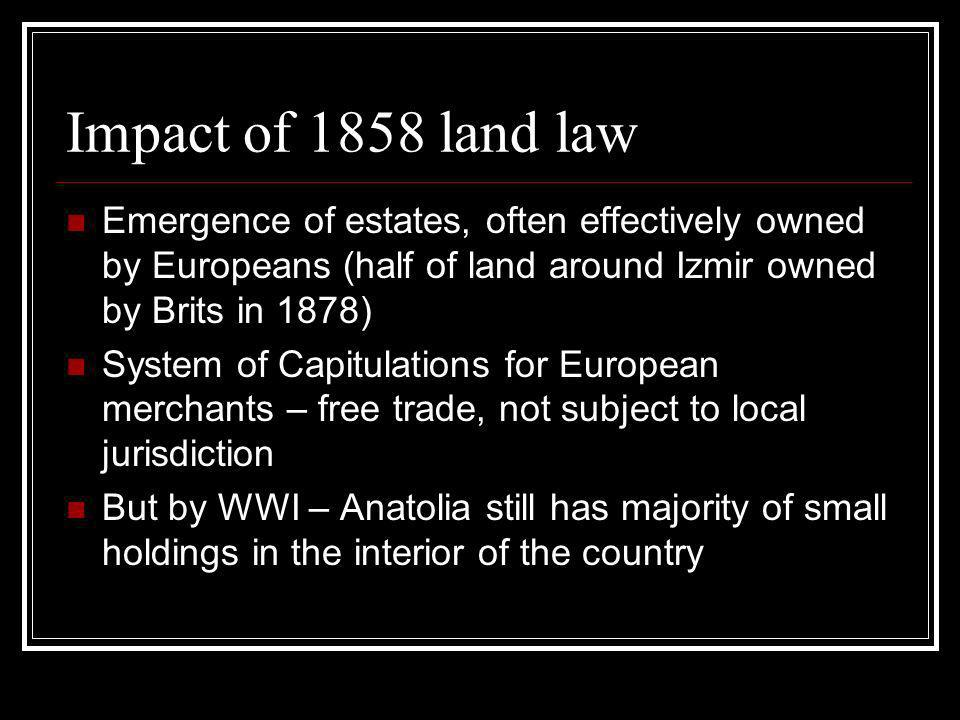 Impact of 1858 land law Emergence of estates, often effectively owned by Europeans (half of land around Izmir owned by Brits in 1878) System of Capitulations for European merchants – free trade, not subject to local jurisdiction But by WWI – Anatolia still has majority of small holdings in the interior of the country