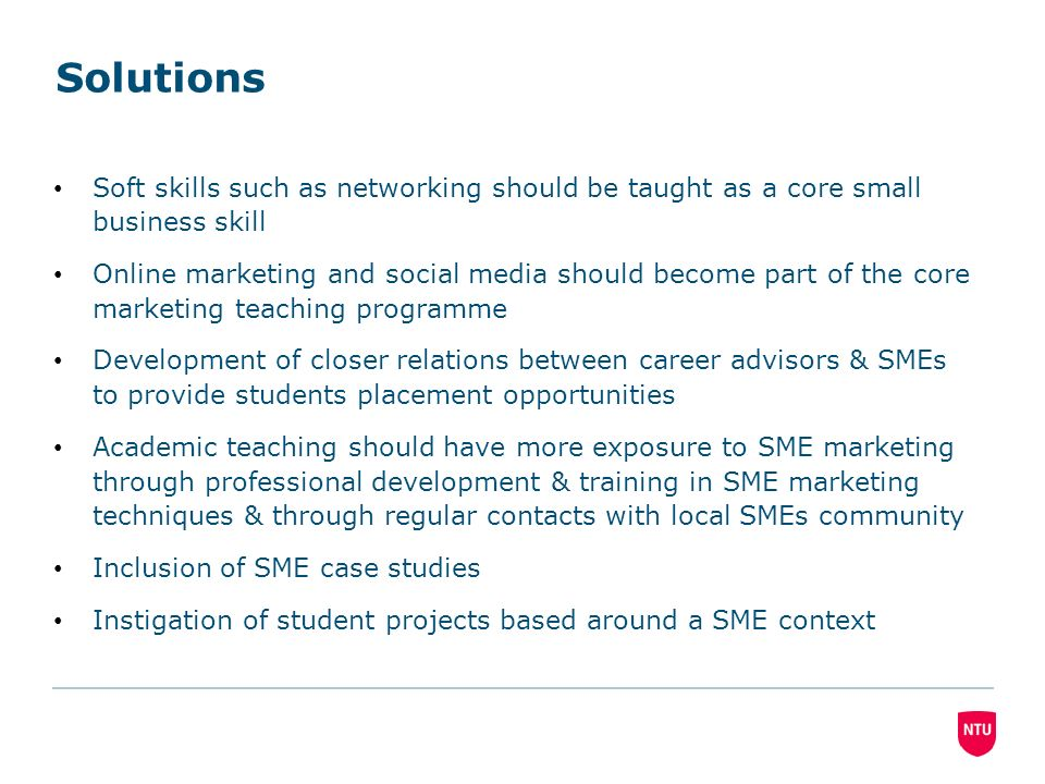 Solutions Soft skills such as networking should be taught as a core small business skill Online marketing and social media should become part of the core marketing teaching programme Development of closer relations between career advisors & SMEs to provide students placement opportunities Academic teaching should have more exposure to SME marketing through professional development & training in SME marketing techniques & through regular contacts with local SMEs community Inclusion of SME case studies Instigation of student projects based around a SME context