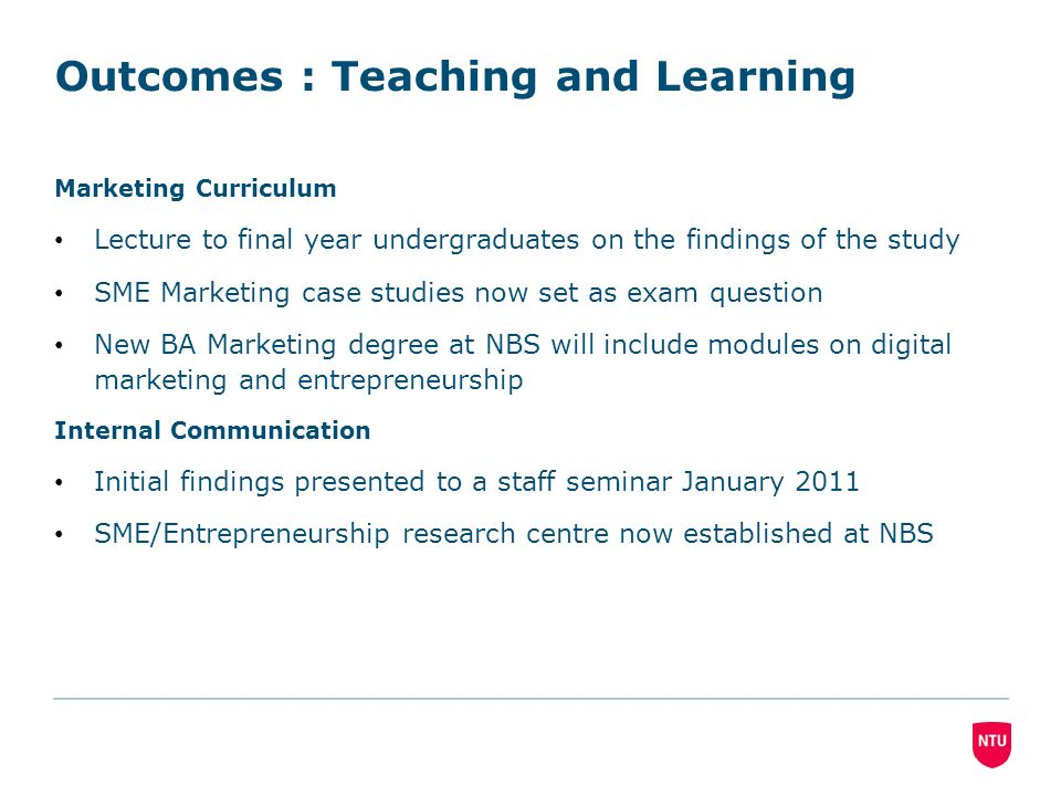 Outcomes : Teaching and Learning Marketing Curriculum Lecture to final year undergraduates on the findings of the study SME Marketing case studies now set as exam question New BA Marketing degree at NBS will include modules on digital marketing and entrepreneurship Internal Communication Initial findings presented to a staff seminar January 2011 SME/Entrepreneurship research centre now established at NBS