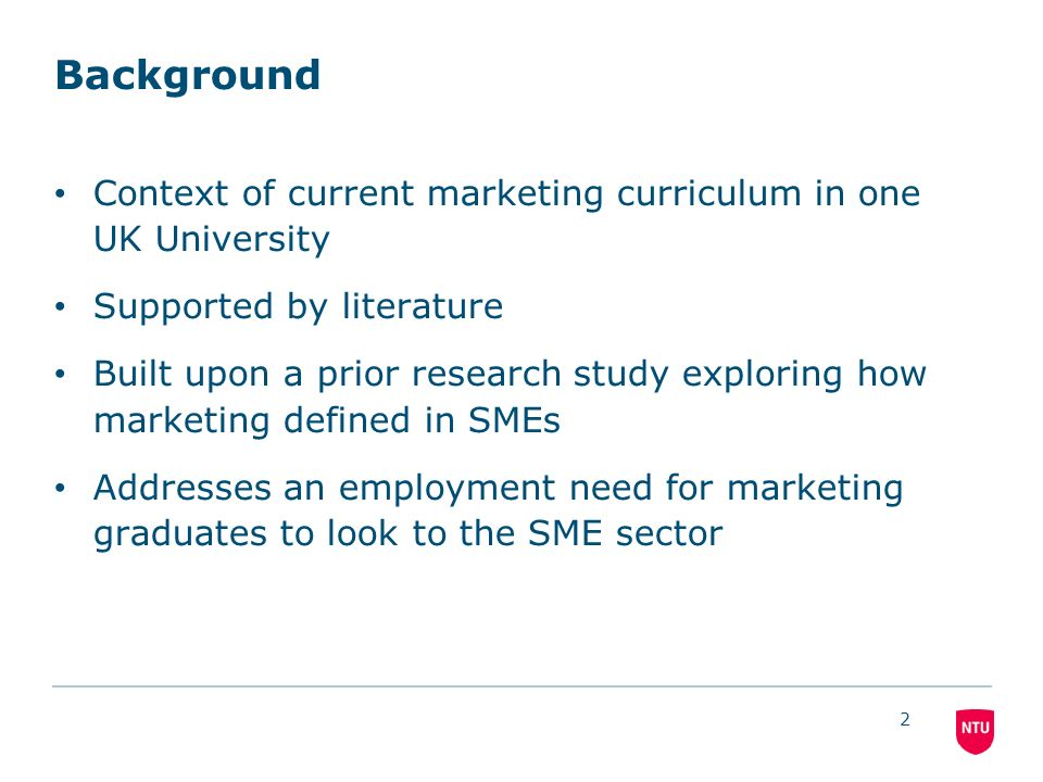 2 Background Context of current marketing curriculum in one UK University Supported by literature Built upon a prior research study exploring how marketing defined in SMEs Addresses an employment need for marketing graduates to look to the SME sector