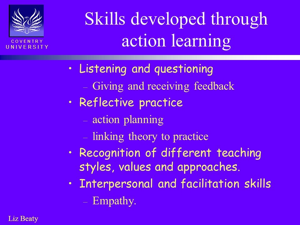 C O V E N T R Y U N I V E R S I T Y Liz Beaty Skills developed through action learning Listening and questioning – Giving and receiving feedback Refle