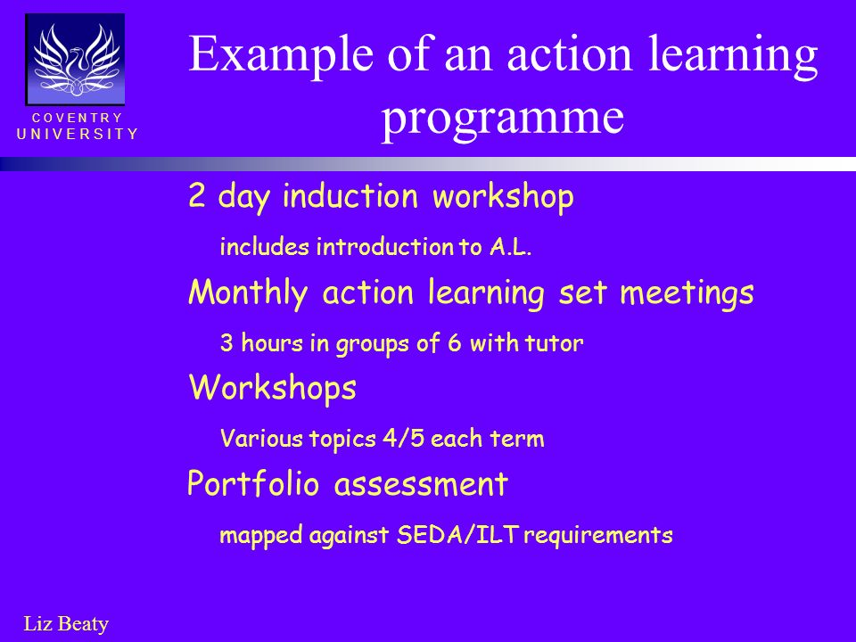 C O V E N T R Y U N I V E R S I T Y Liz Beaty Example of an action learning programme 2 day induction workshop includes introduction to A.L. Monthly a