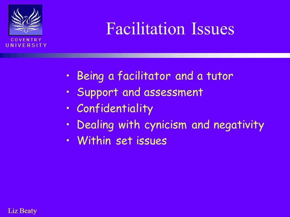 C O V E N T R Y U N I V E R S I T Y Liz Beaty Facilitation Issues Being a facilitator and a tutor Support and assessment Confidentiality Dealing with