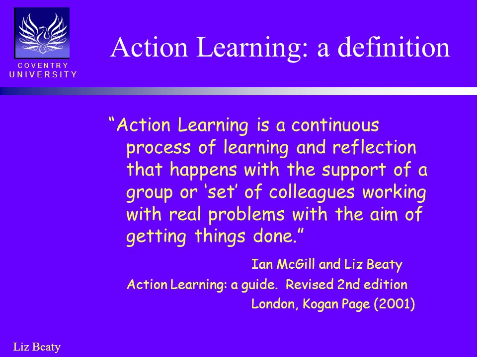 C O V E N T R Y U N I V E R S I T Y Liz Beaty Action Learning: a definition Action Learning is a continuous process of learning and reflection that ha