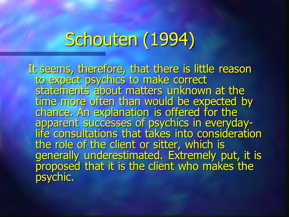 Schouten (1994) It seems, therefore, that there is little reason to expect psychics to make correct statements about matters unknown at the time more