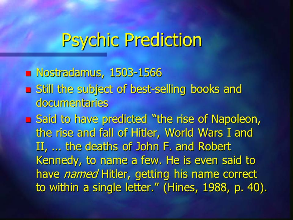 Psychic Prediction n Nostradamus, 1503-1566 n Still the subject of best-selling books and documentaries n Said to have predicted the rise of Napoleon,