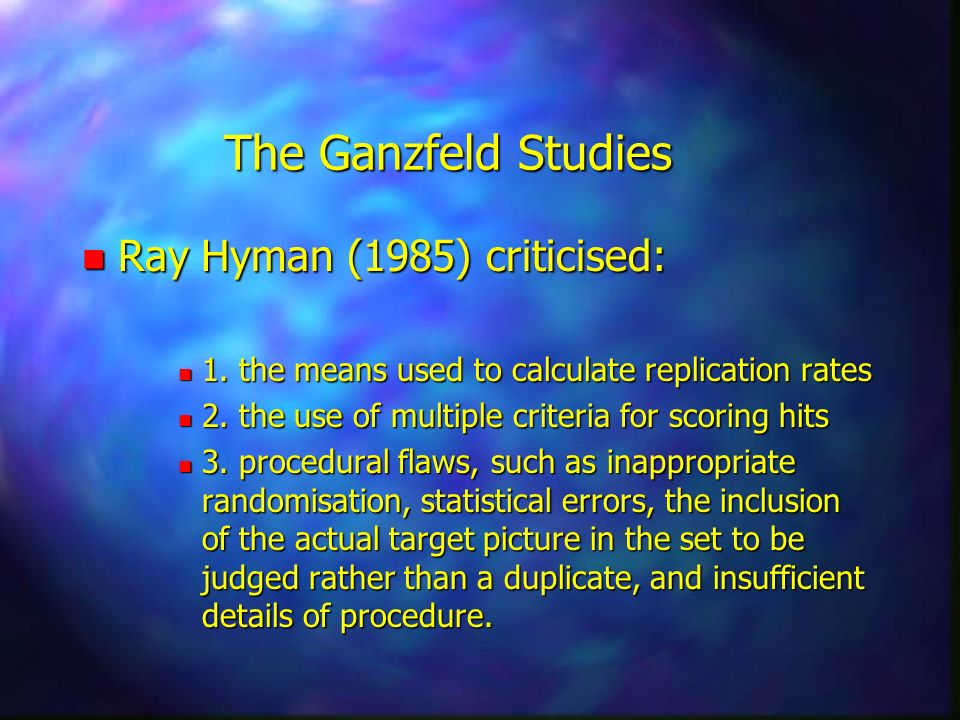 The Ganzfeld Studies n Ray Hyman (1985) criticised: n 1. the means used to calculate replication rates n 2. the use of multiple criteria for scoring h