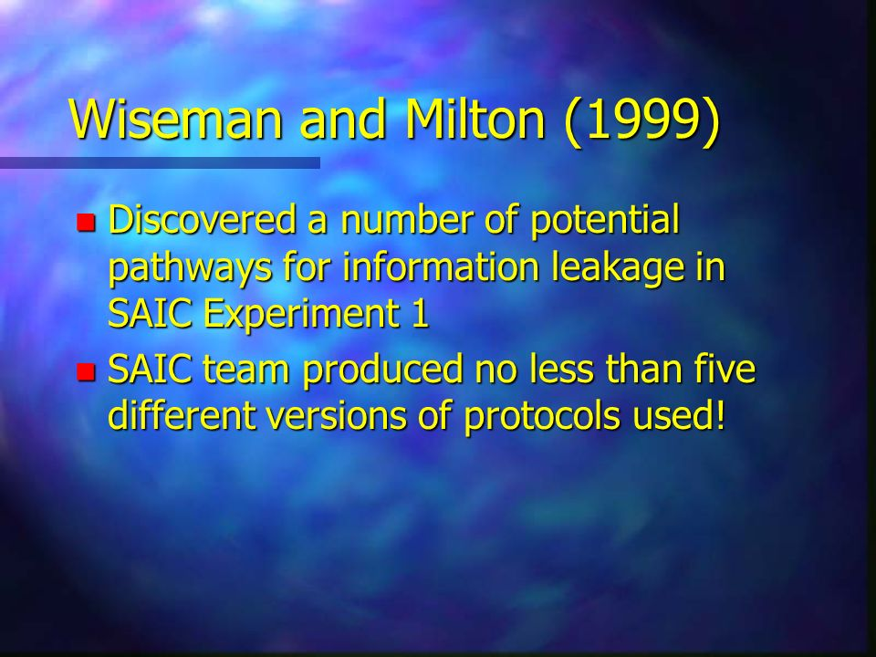 Wiseman and Milton (1999) n Discovered a number of potential pathways for information leakage in SAIC Experiment 1 n SAIC team produced no less than f