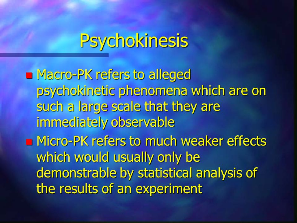 Psychokinesis n Macro-PK refers to alleged psychokinetic phenomena which are on such a large scale that they are immediately observable n Micro-PK ref