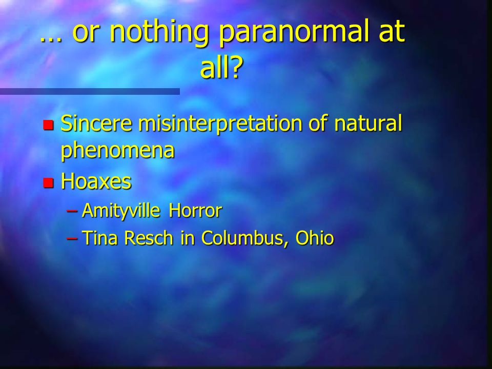 … or nothing paranormal at all? n Sincere misinterpretation of natural phenomena n Hoaxes –Amityville Horror –Tina Resch in Columbus, Ohio