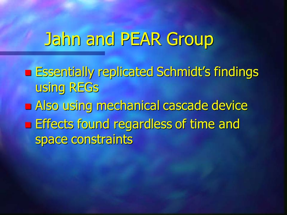 Jahn and PEAR Group n Essentially replicated Schmidts findings using REGs n Also using mechanical cascade device n Effects found regardless of time an