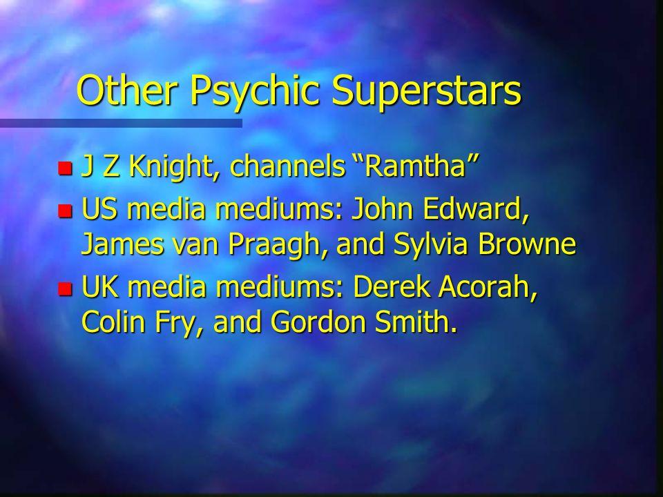 Other Psychic Superstars n J Z Knight, channels Ramtha n US media mediums: John Edward, James van Praagh, and Sylvia Browne n UK media mediums: Derek
