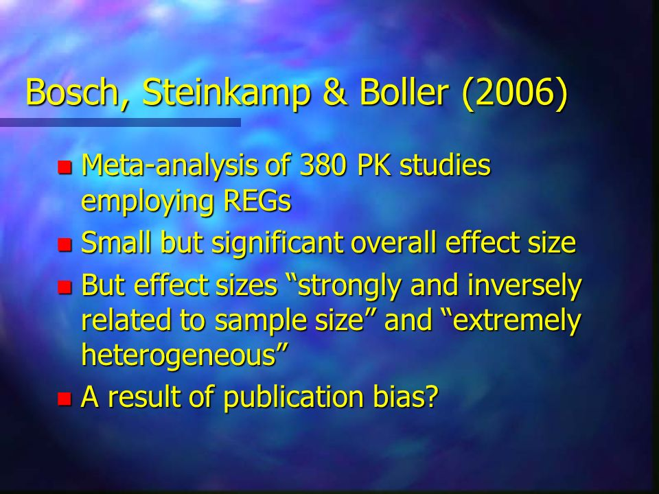 Bosch, Steinkamp & Boller (2006) n Meta-analysis of 380 PK studies employing REGs n Small but significant overall effect size n But effect sizes stron