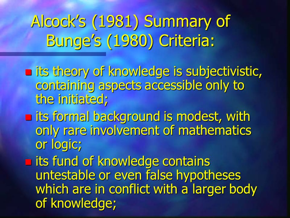 Alcocks (1981) Summary of Bunges (1980) Criteria: n its theory of knowledge is subjectivistic, containing aspects accessible only to the initiated; n