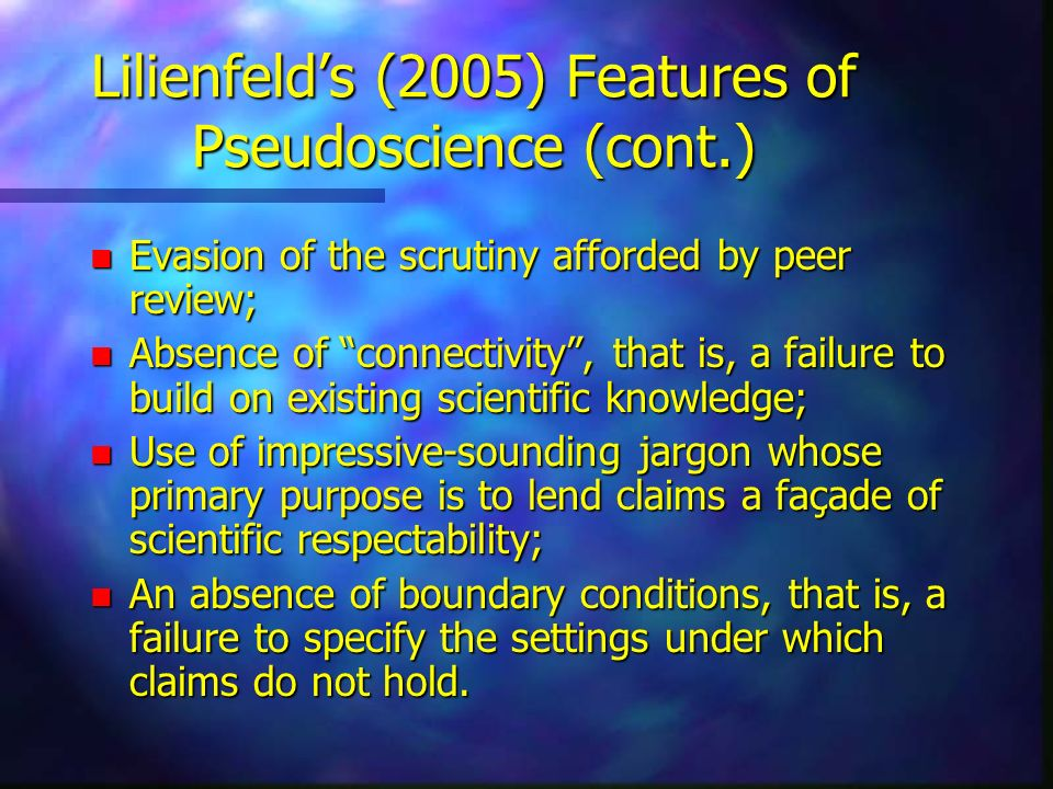 Lilienfelds (2005) Features of Pseudoscience (cont.) n Evasion of the scrutiny afforded by peer review; n Absence of connectivity, that is, a failure