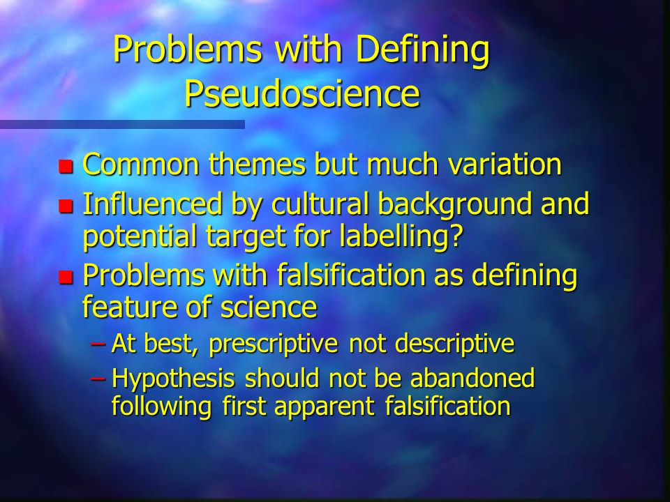 Problems with Defining Pseudoscience n Common themes but much variation n Influenced by cultural background and potential target for labelling? n Prob