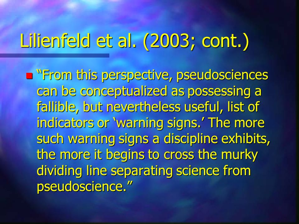 Lilienfeld et al. (2003; cont.) n From this perspective, pseudosciences can be conceptualized as possessing a fallible, but nevertheless useful, list