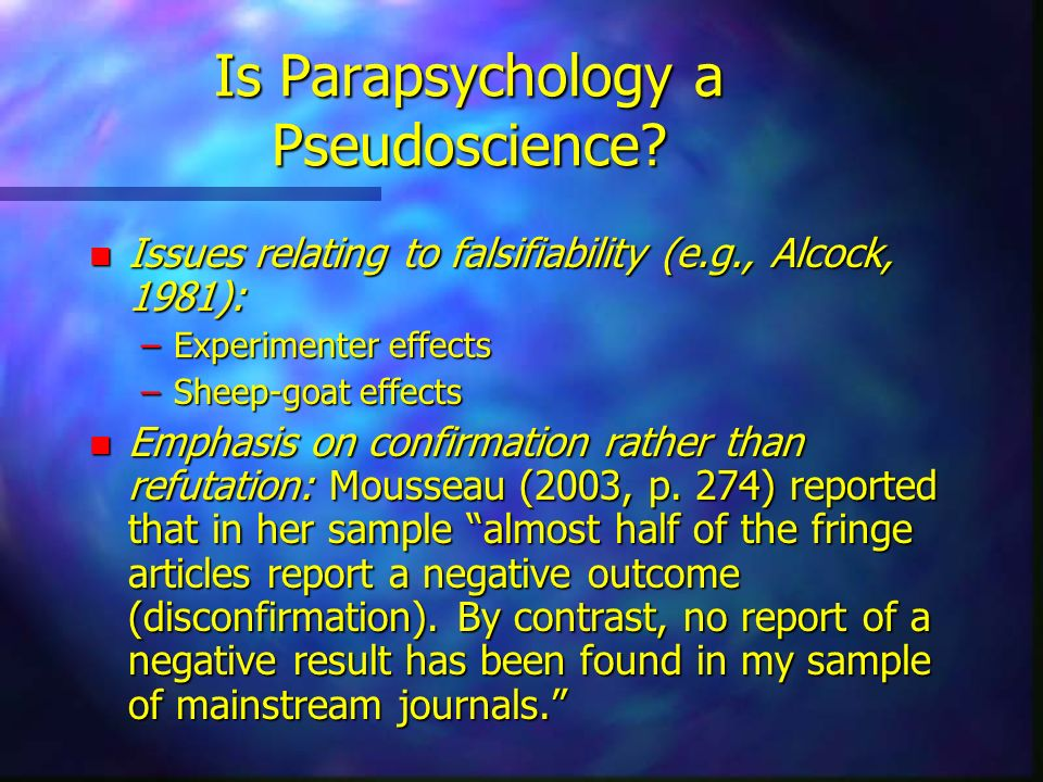 Is Parapsychology a Pseudoscience? n Issues relating to falsifiability (e.g., Alcock, 1981): –Experimenter effects –Sheep-goat effects n Emphasis on c