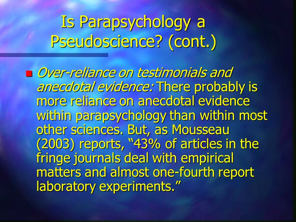 Is Parapsychology a Pseudoscience? (cont.) n Over-reliance on testimonials and anecdotal evidence: There probably is more reliance on anecdotal eviden