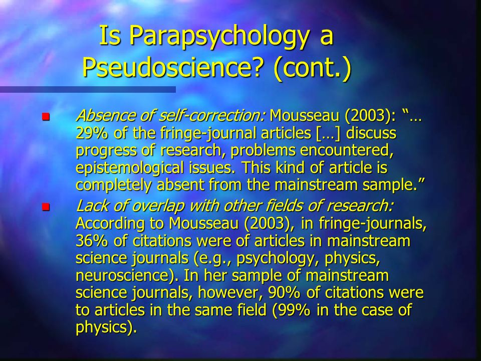 Is Parapsychology a Pseudoscience? (cont.) n Absence of self-correction: Mousseau (2003): … 29% of the fringe-journal articles […] discuss progress of