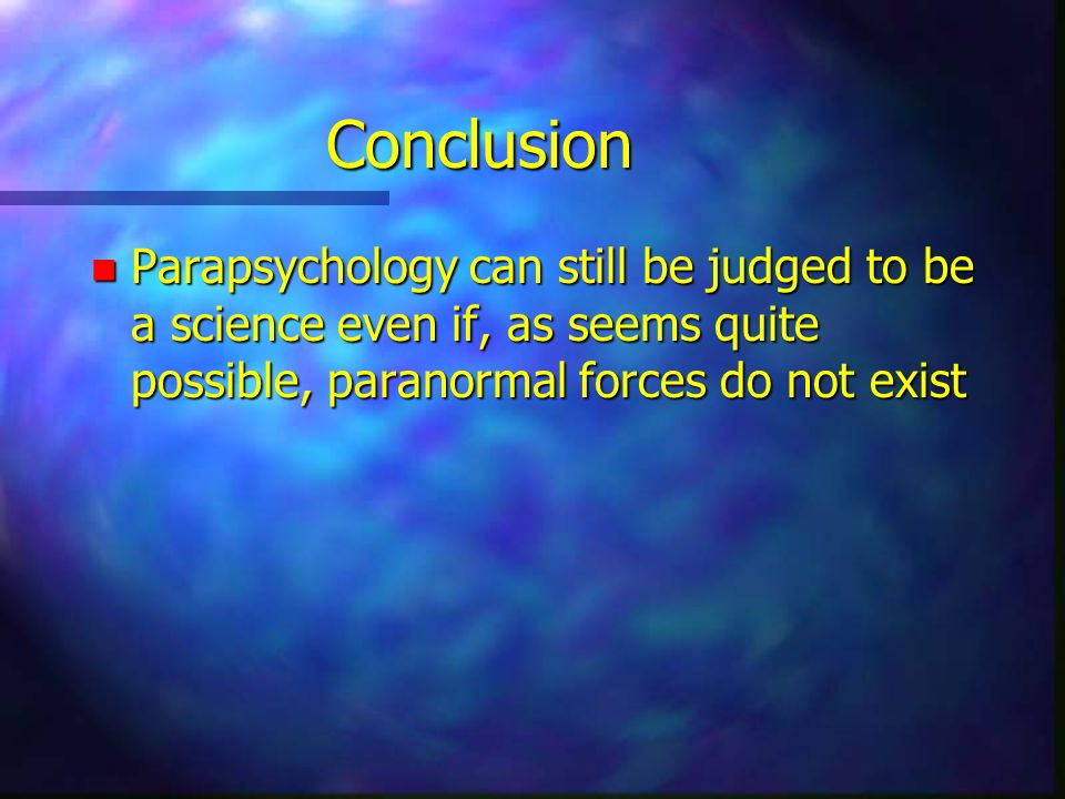 Conclusion n Parapsychology can still be judged to be a science even if, as seems quite possible, paranormal forces do not exist