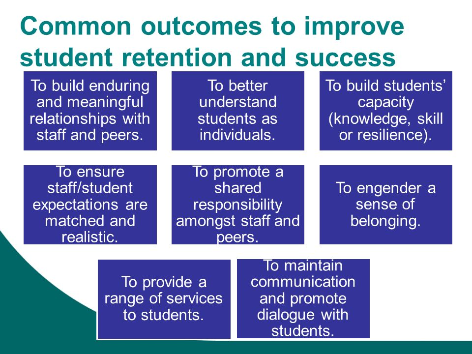 Common outcomes to improve student retention and success To build enduring and meaningful relationships with staff and peers. To better understand stu