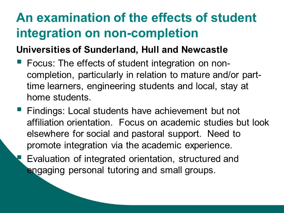 An examination of the effects of student integration on non-completion Universities of Sunderland, Hull and Newcastle Focus: The effects of student in