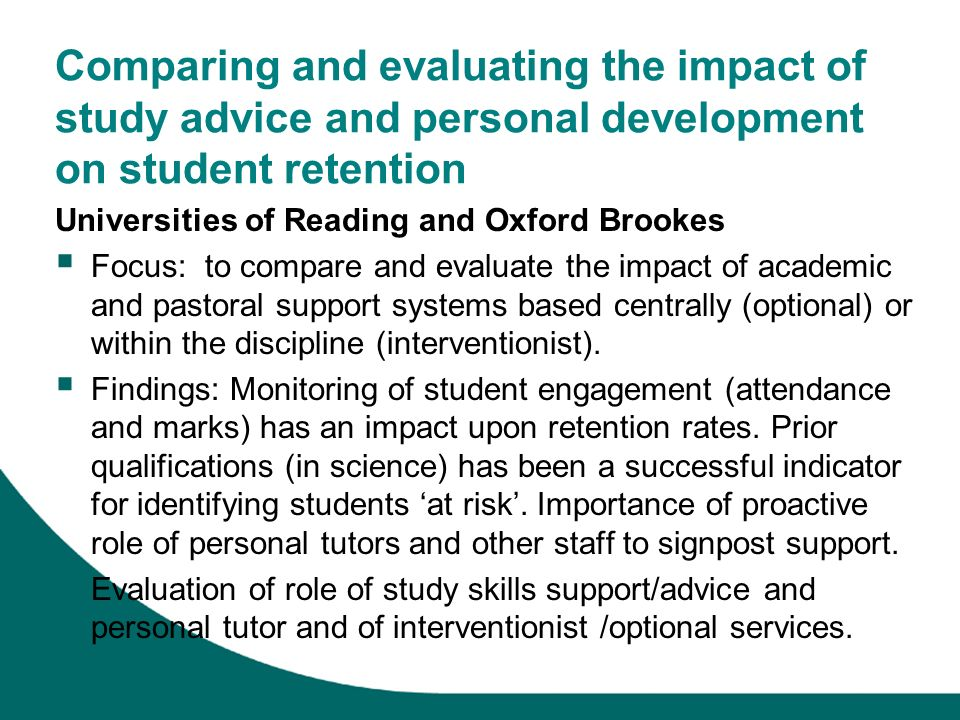 Comparing and evaluating the impact of study advice and personal development on student retention Universities of Reading and Oxford Brookes Focus: to