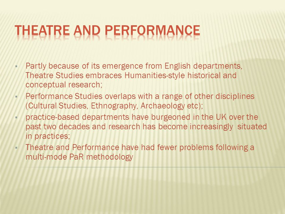Partly because of its emergence from English departments, Theatre Studies embraces Humanities-style historical and conceptual research; Performance Studies overlaps with a range of other disciplines (Cultural Studies, Ethnography, Archaeology etc); practice-based departments have burgeoned in the UK over the past two decades and research has become increasingly situated in practices; Theatre and Performance have had fewer problems following a multi-mode PaR methodology