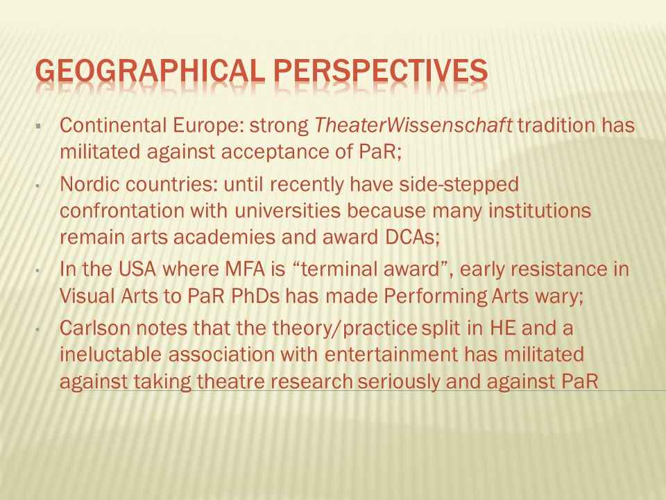 Continental Europe: strong TheaterWissenschaft tradition has militated against acceptance of PaR; Nordic countries: until recently have side-stepped confrontation with universities because many institutions remain arts academies and award DCAs; In the USA where MFA is terminal award, early resistance in Visual Arts to PaR PhDs has made Performing Arts wary; Carlson notes that the theory/practice split in HE and a ineluctable association with entertainment has militated against taking theatre research seriously and against PaR