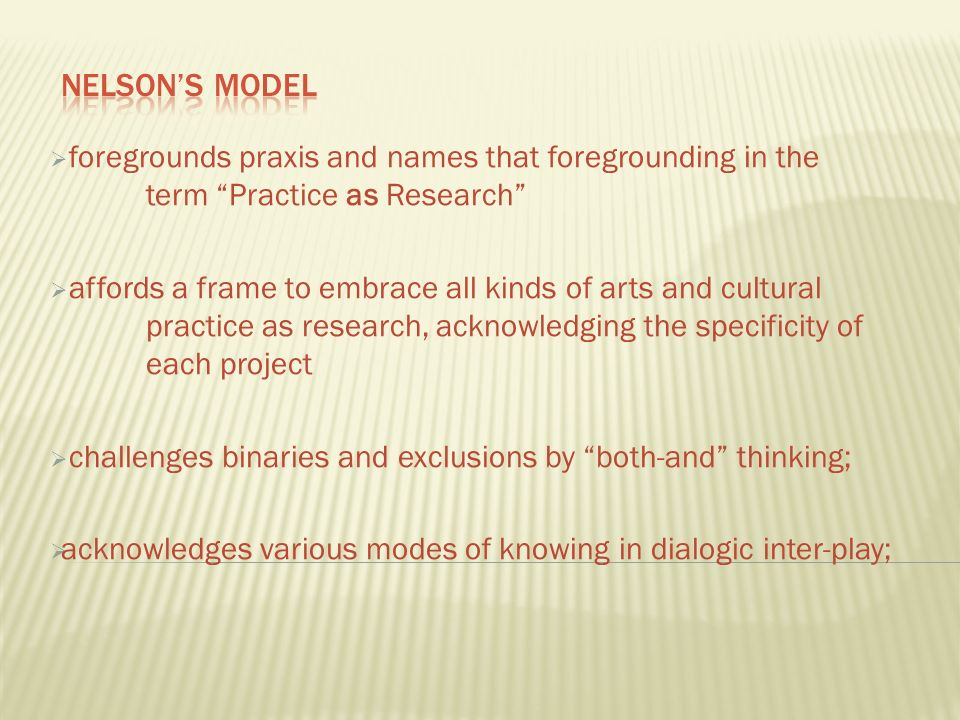 foregrounds praxis and names that foregrounding in the term Practice as Research affords a frame to embrace all kinds of arts and cultural practice as research, acknowledging the specificity of each project challenges binaries and exclusions by both-and thinking; acknowledges various modes of knowing in dialogic inter-play;