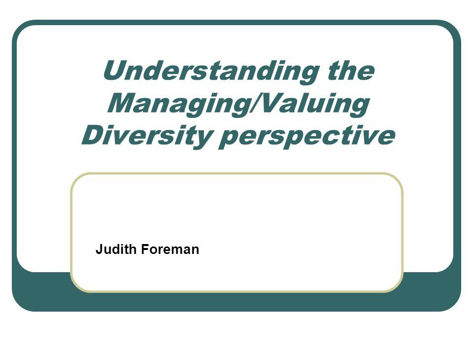 Understanding the Managing/Valuing Diversity perspective Judith Foreman