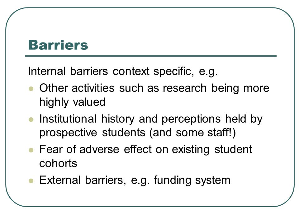 Barriers Internal barriers context specific, e.g. Other activities such as research being more highly valued Institutional history and perceptions hel
