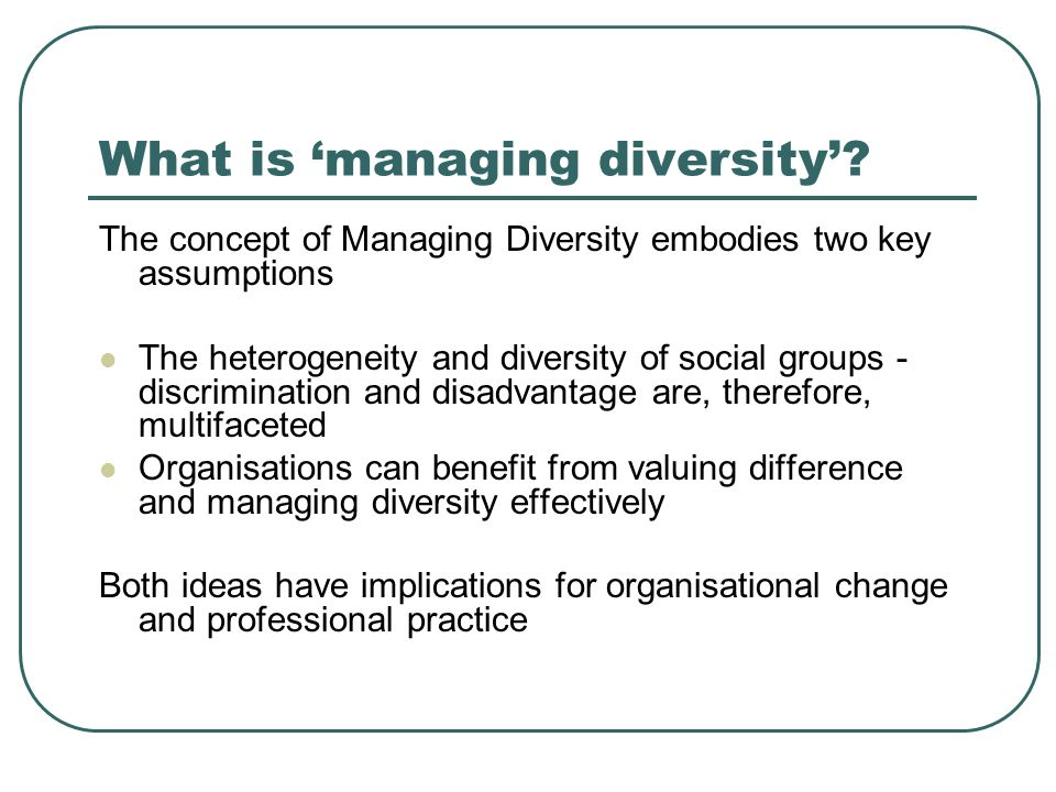 What is managing diversity? The concept of Managing Diversity embodies two key assumptions The heterogeneity and diversity of social groups - discrimi